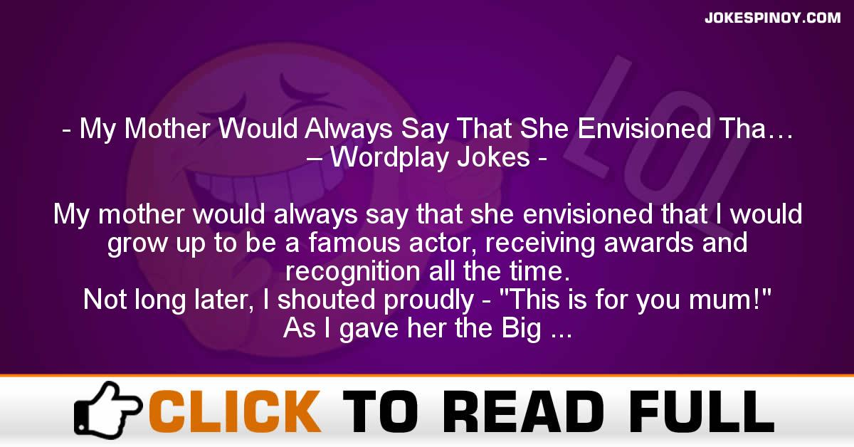 My Mother Would Always Say That She Envisioned Tha… – Wordplay Jokes