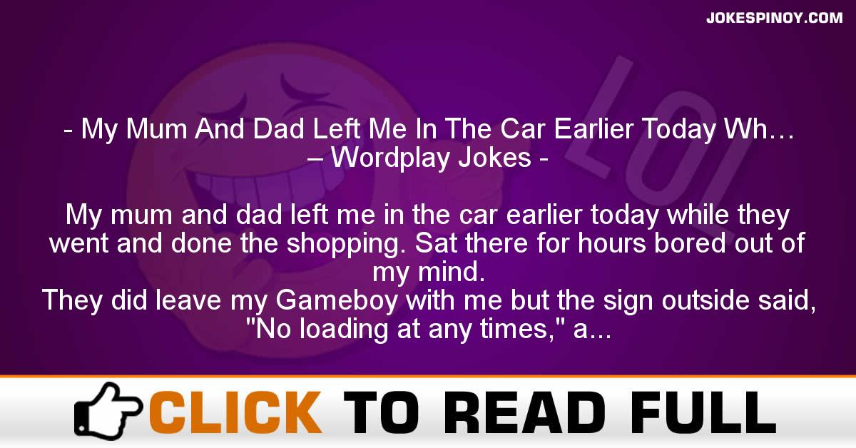 My Mum And Dad Left Me In The Car Earlier Today Wh… – Wordplay Jokes
