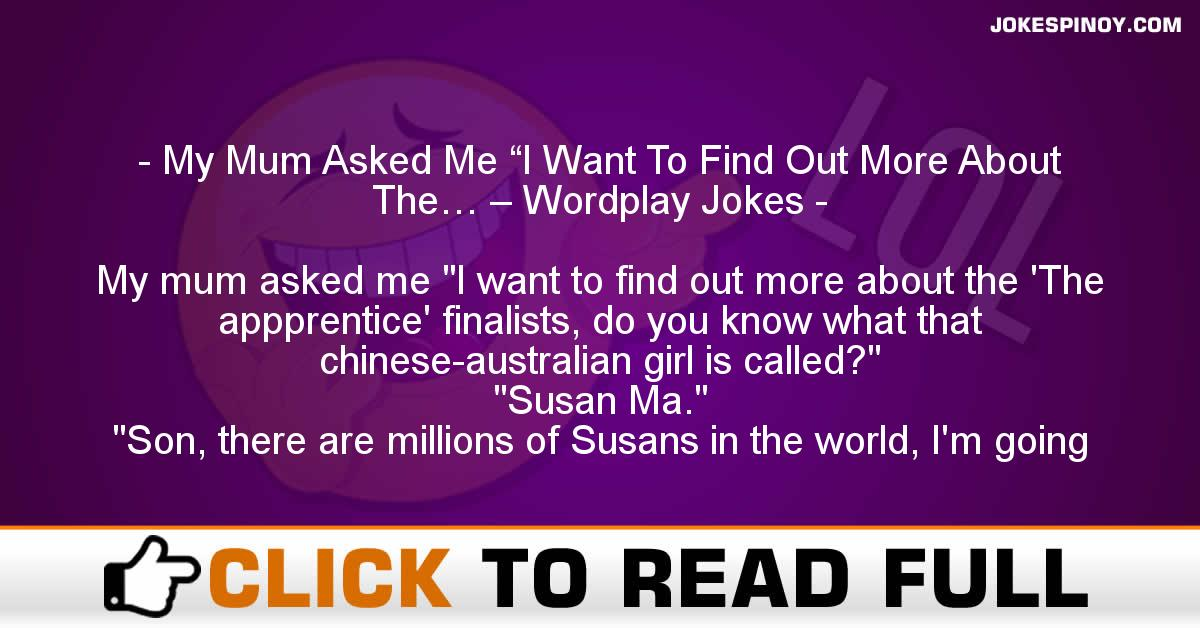 """My Mum Asked Me """"I Want To Find Out More About The… – Wordplay Jokes"""