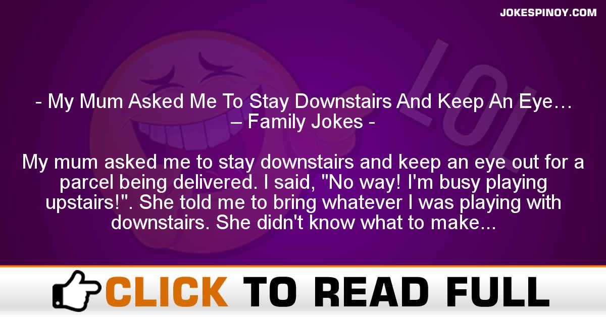 My Mum Asked Me To Stay Downstairs And Keep An Eye… – Family Jokes