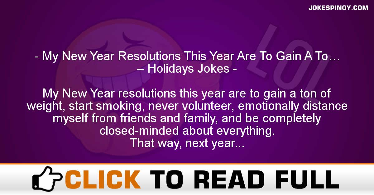 My New Year Resolutions This Year Are To Gain A To… – Holidays Jokes