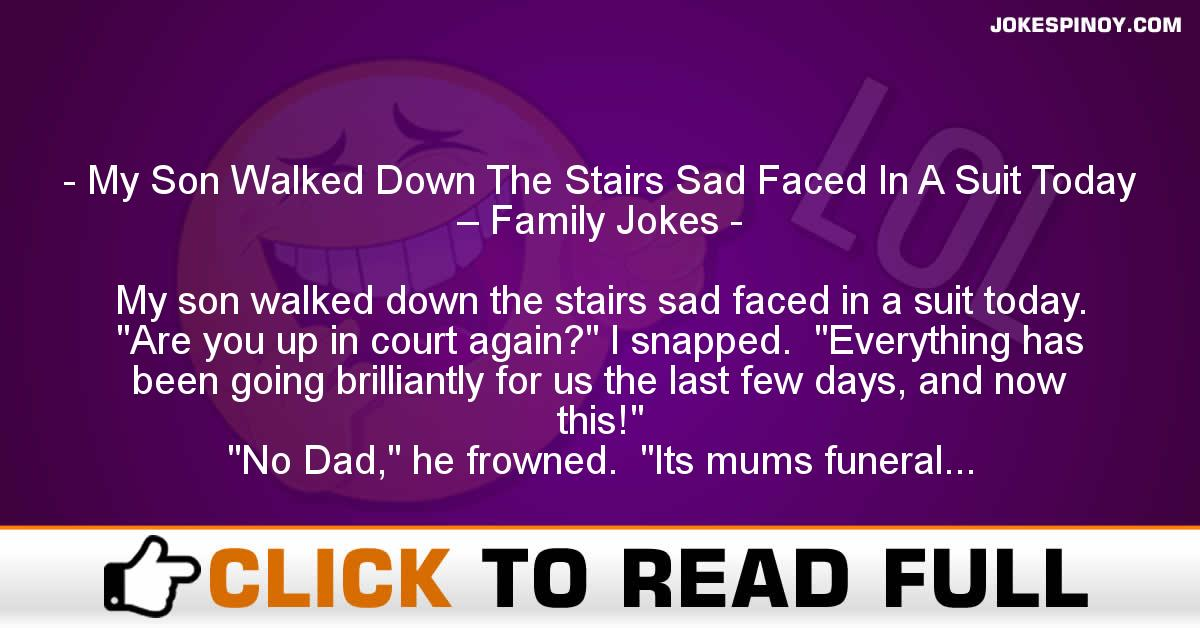 My Son Walked Down The Stairs Sad Faced In A Suit Today – Family Jokes