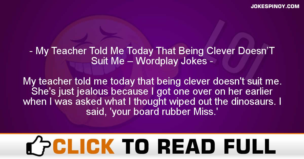 My Teacher Told Me Today That Being Clever Doesn'T Suit Me – Wordplay Jokes