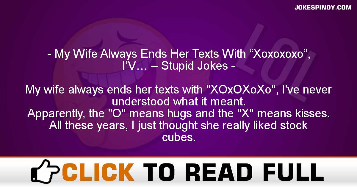 "My Wife Always Ends Her Texts With ""Xoxoxoxo"", I'V… – Stupid Jokes"