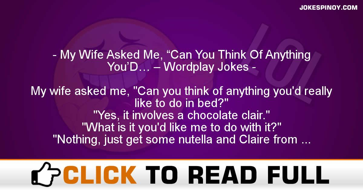 """My Wife Asked Me, """"Can You Think Of Anything You'D… – Wordplay Jokes"""