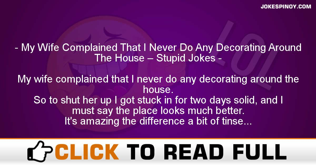 My Wife Complained That I Never Do Any Decorating Around The House – Stupid Jokes