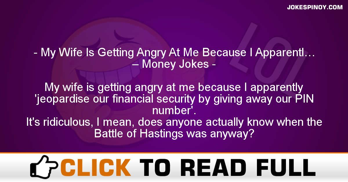 My Wife Is Getting Angry At Me Because I Apparentl… – Money Jokes