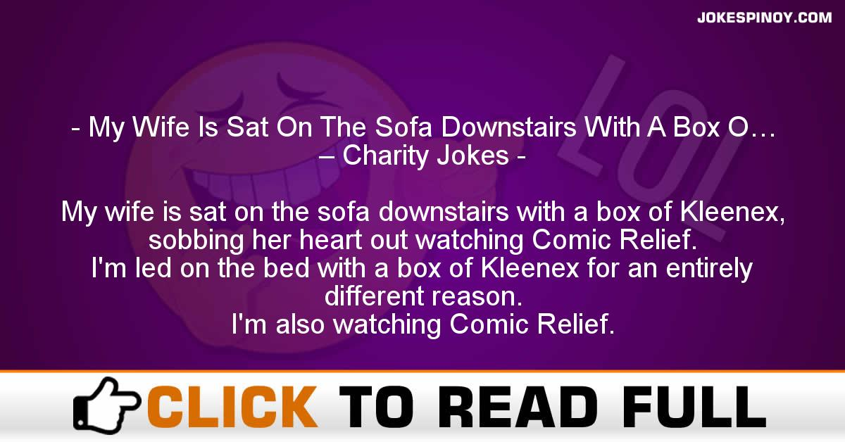 My Wife Is Sat On The Sofa Downstairs With A Box O… – Charity Jokes