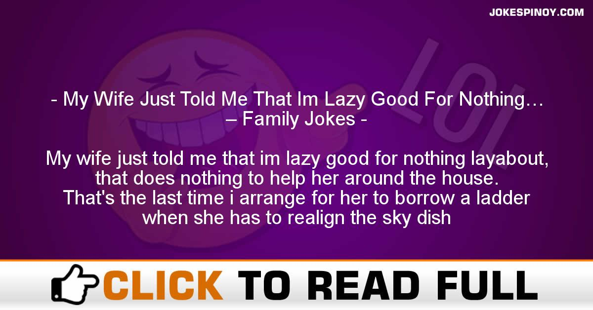 My Wife Just Told Me That Im Lazy Good For Nothing… – Family Jokes