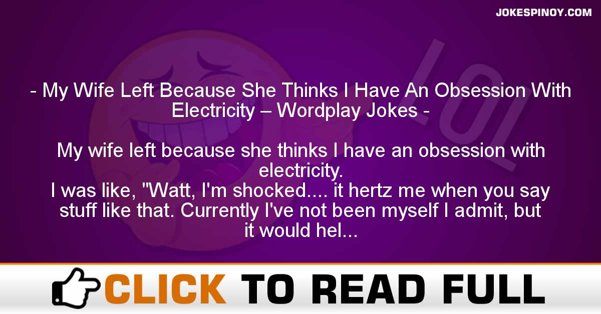 My Wife Left Because She Thinks I Have An Obsession With Electricity – Wordplay Jokes