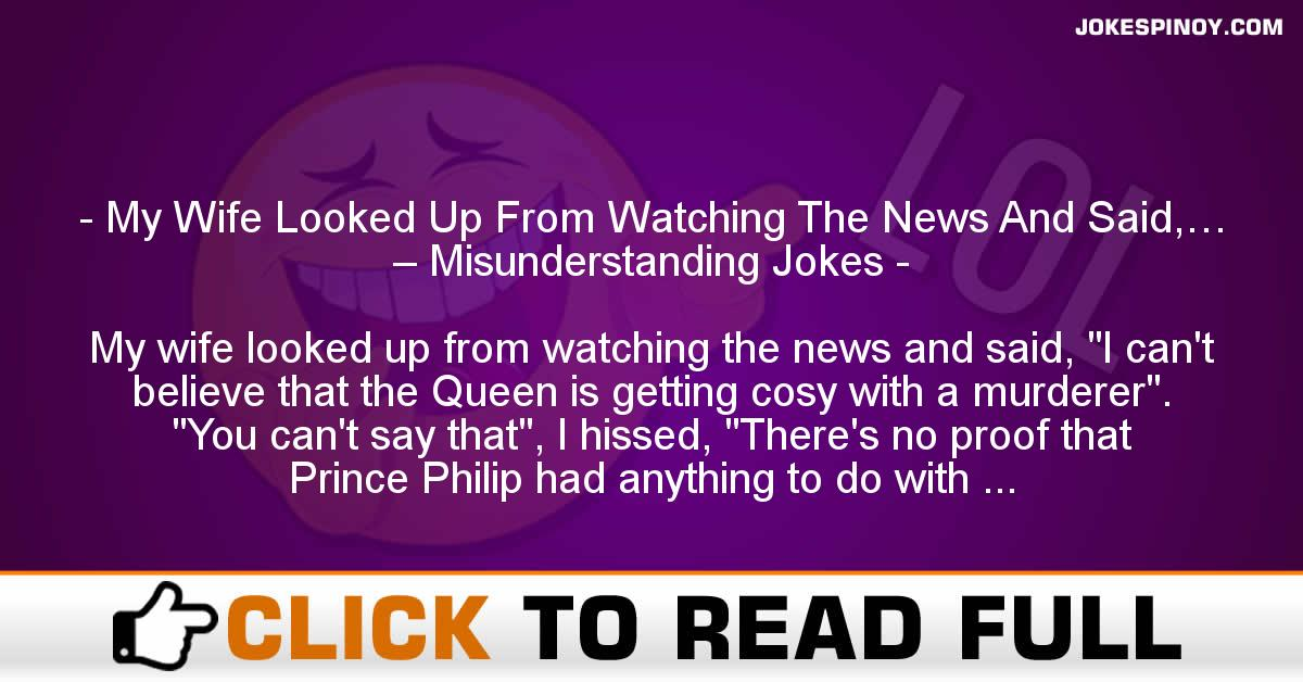 My Wife Looked Up From Watching The News And Said,… – Misunderstanding Jokes