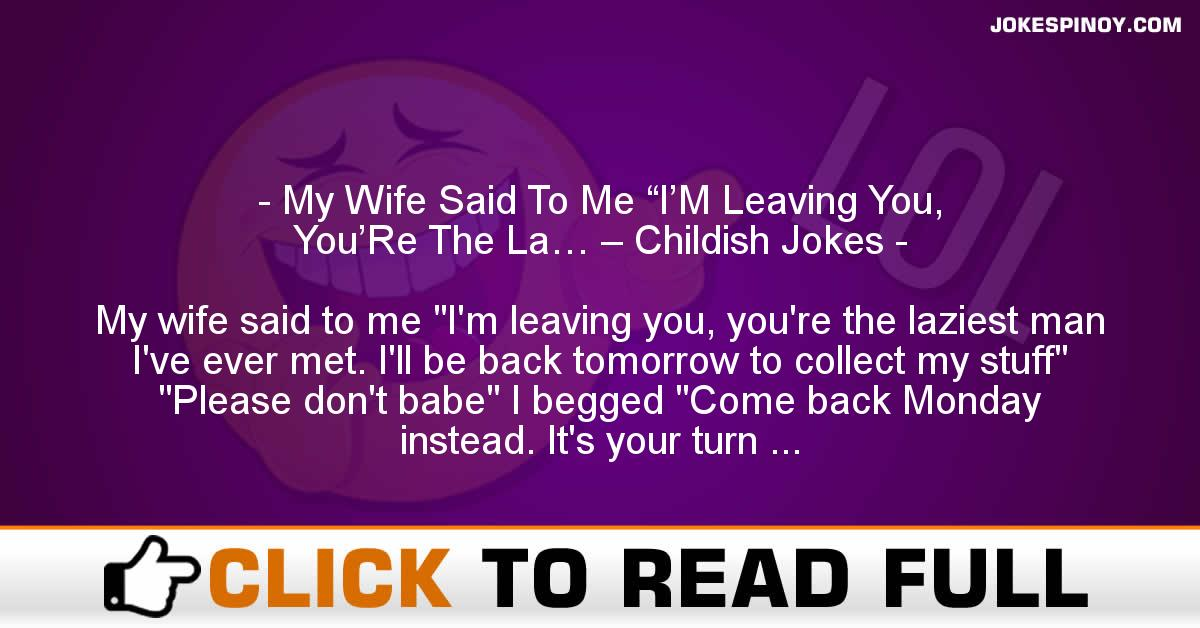 """My Wife Said To Me """"I'M Leaving You, You'Re The La… – Childish Jokes"""