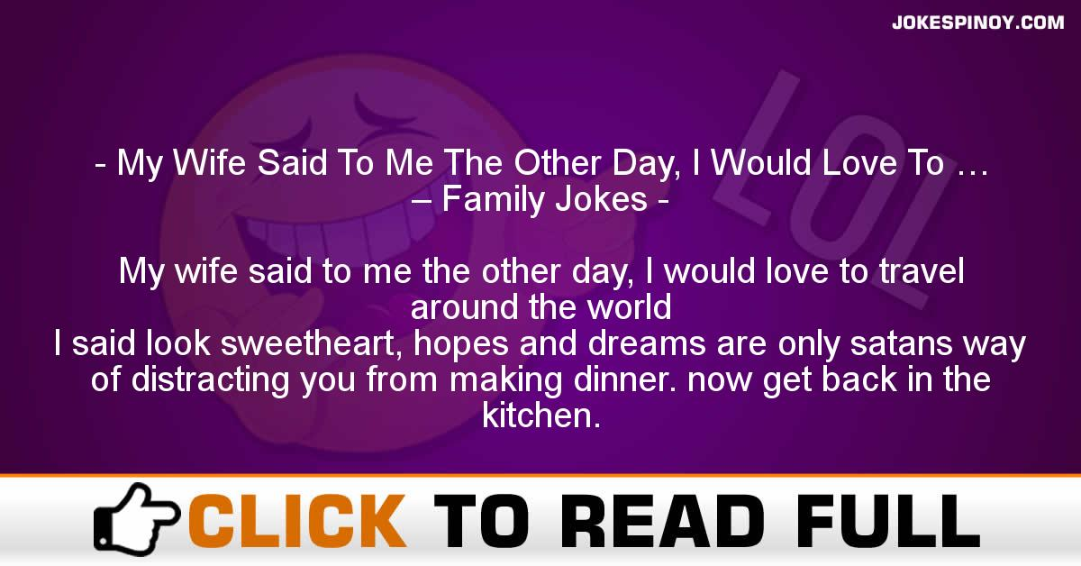 My Wife Said To Me The Other Day, I Would Love To … – Family Jokes
