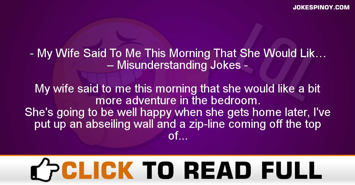 My Wife Said To Me This Morning That She Would Lik… – Misunderstanding Jokes