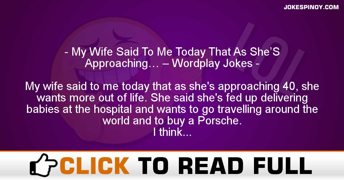My Wife Said To Me Today That As She'S Approaching… – Wordplay Jokes