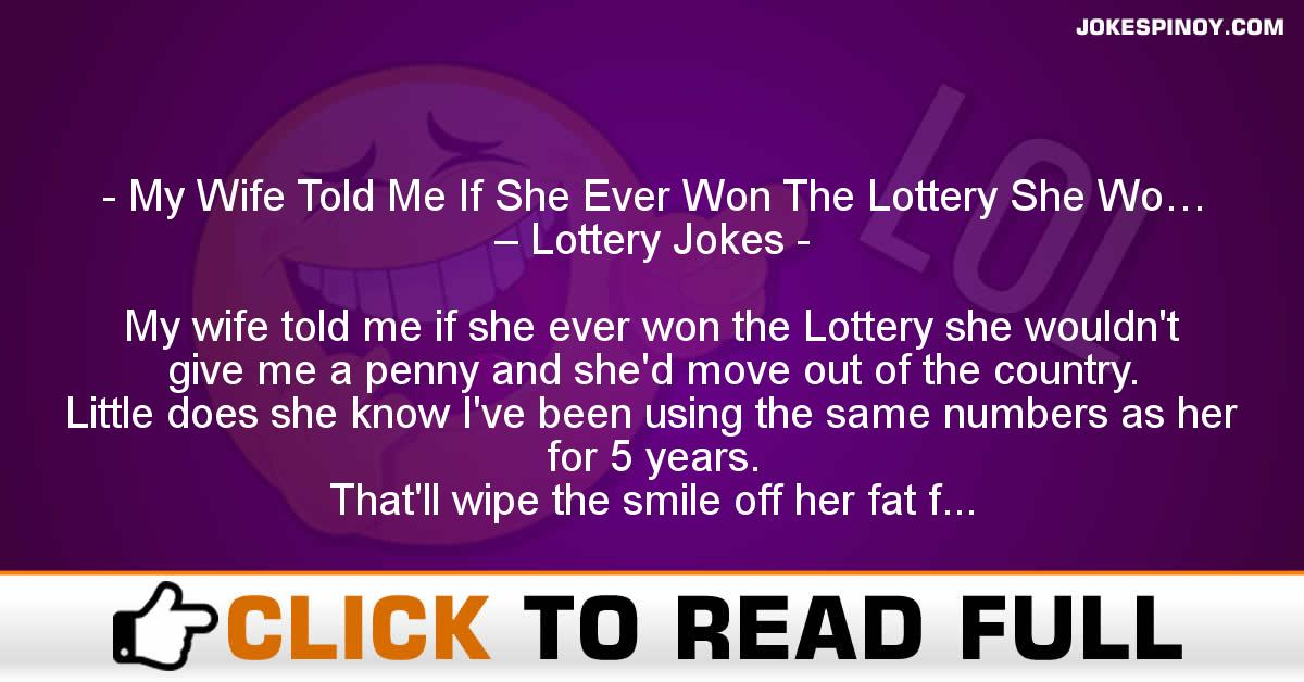 My Wife Told Me If She Ever Won The Lottery She Wo… – Lottery Jokes