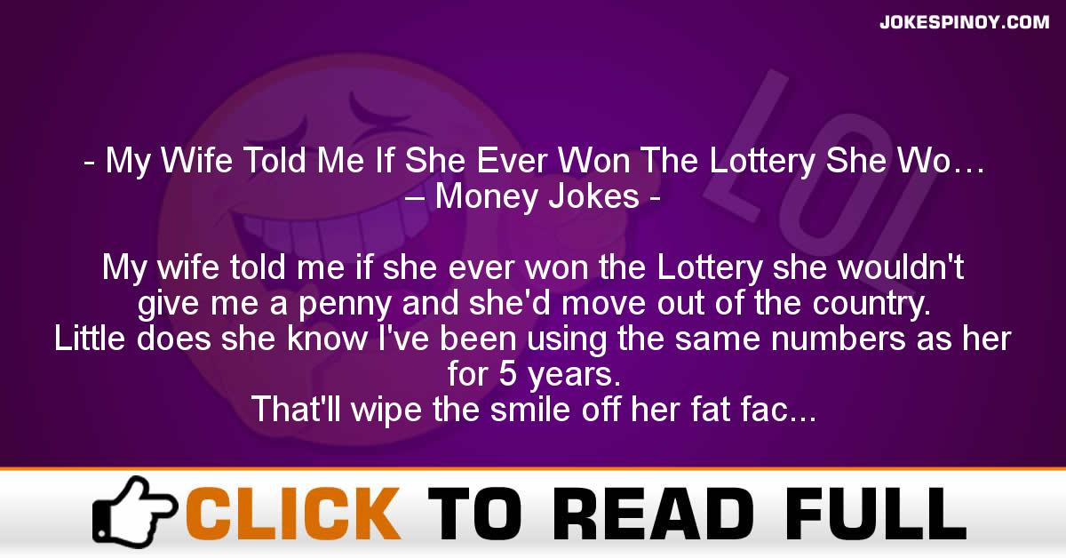 My Wife Told Me If She Ever Won The Lottery She Wo… – Money Jokes