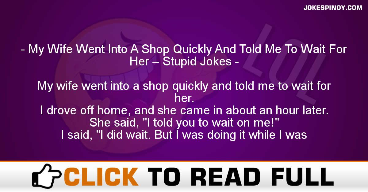 My Wife Went Into A Shop Quickly And Told Me To Wait For Her – Stupid Jokes