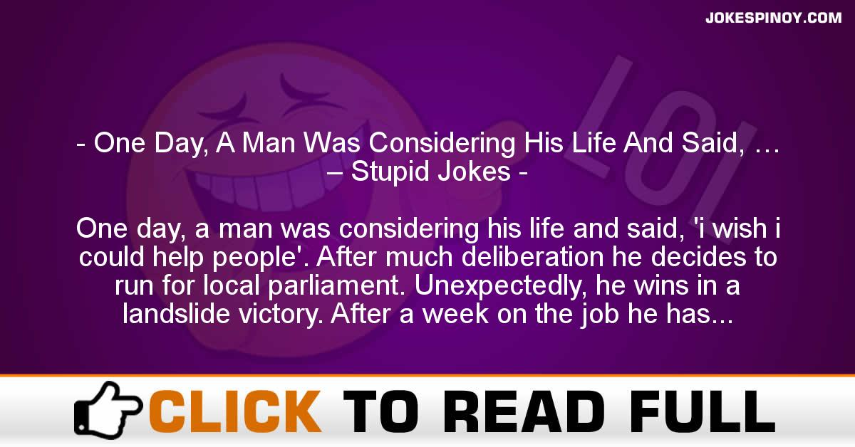 One Day, A Man Was Considering His Life And Said, … – Stupid Jokes