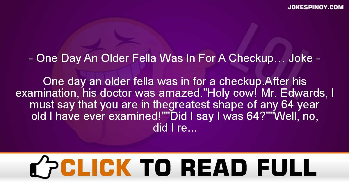 One Day An Older Fella Was In For A Checkup… Joke