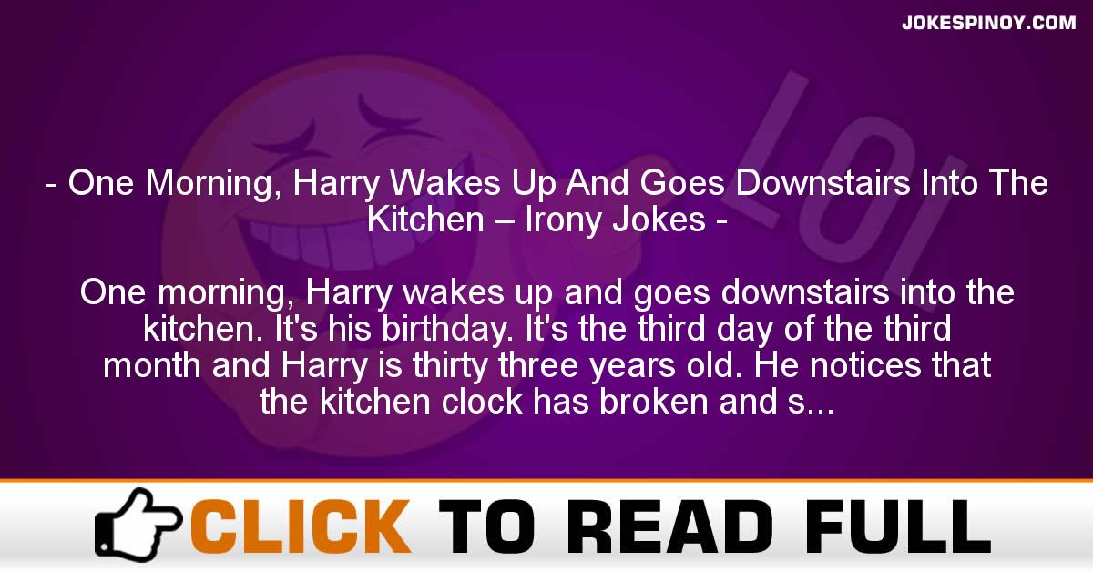 One Morning, Harry Wakes Up And Goes Downstairs Into The Kitchen – Irony Jokes