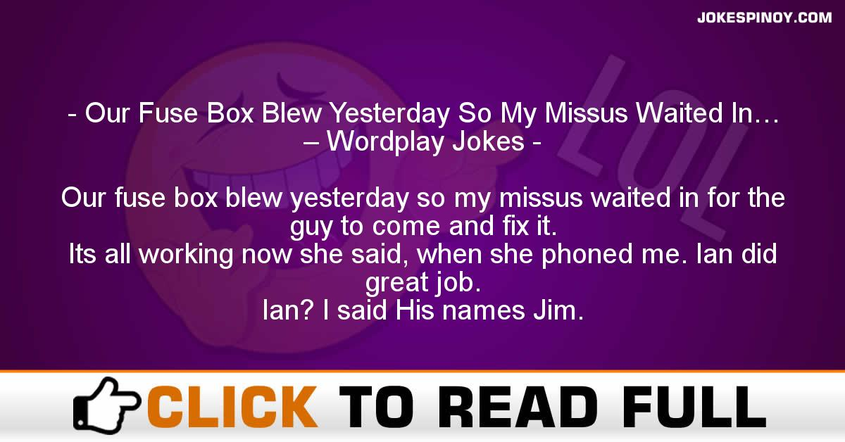 Our Fuse Box Blew Yesterday So My Missus Waited In… – Wordplay Jokes