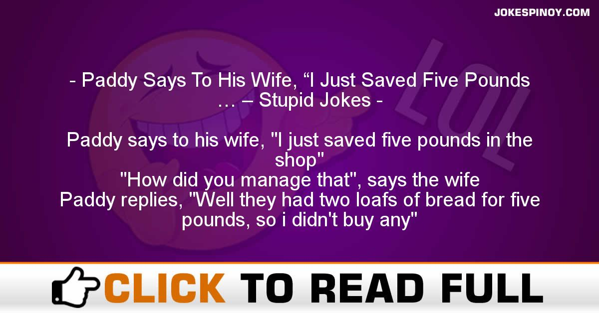 "Paddy Says To His Wife, ""I Just Saved Five Pounds … – Stupid Jokes"