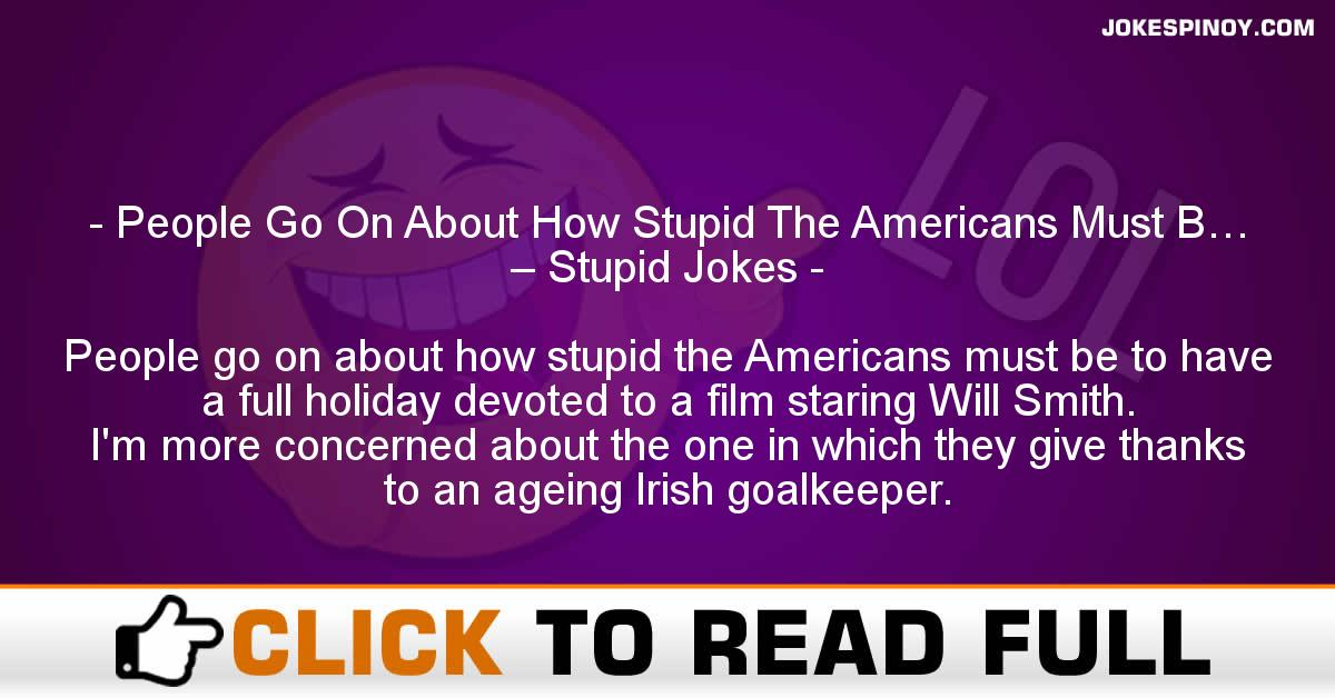 People Go On About How Stupid The Americans Must B… – Stupid Jokes