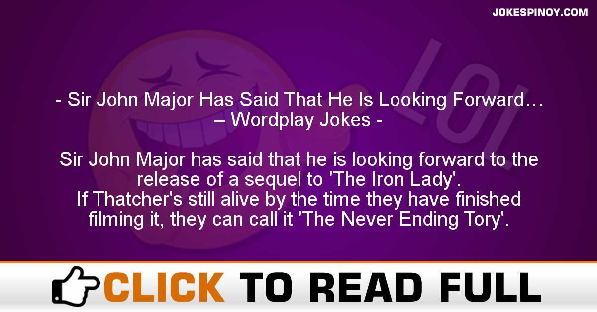 Sir John Major Has Said That He Is Looking Forward… – Wordplay Jokes