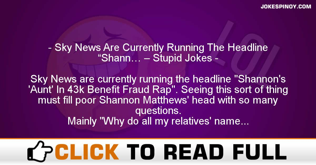 "Sky News Are Currently Running The Headline ""Shann… – Stupid Jokes"