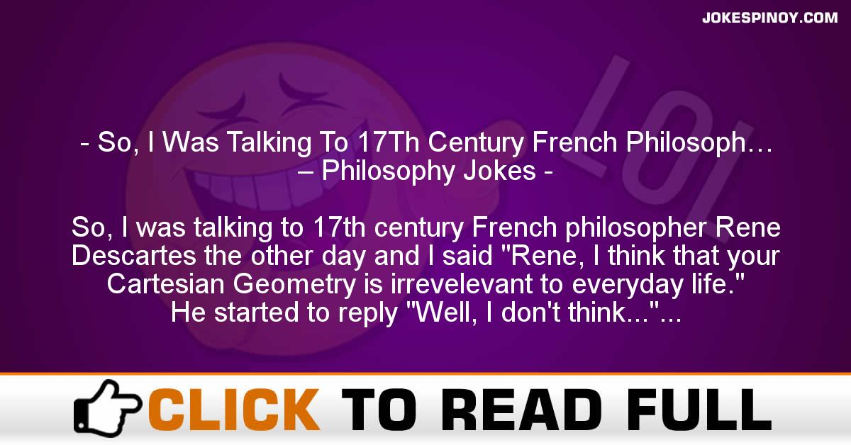 So, I Was Talking To 17Th Century French Philosoph… – Philosophy Jokes