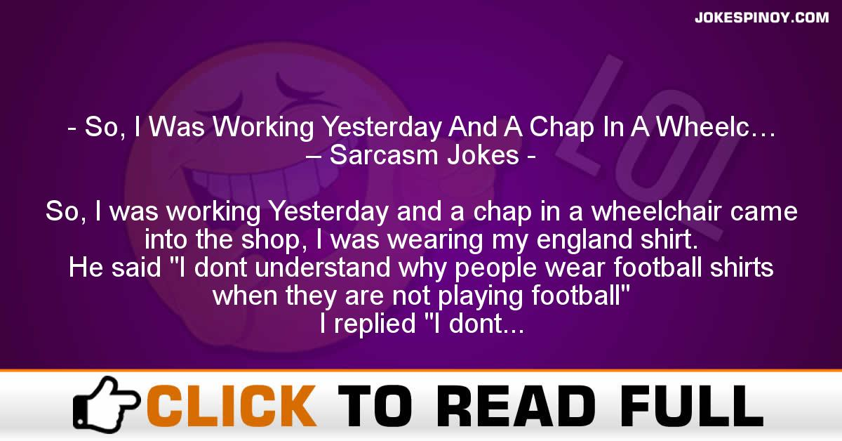 So, I Was Working Yesterday And A Chap In A Wheelc… – Sarcasm Jokes