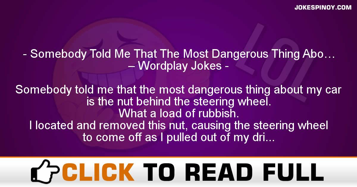 Somebody Told Me That The Most Dangerous Thing Abo… – Wordplay Jokes