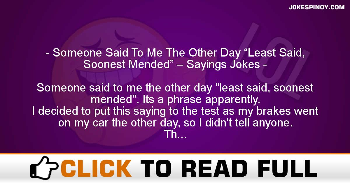 "Someone Said To Me The Other Day ""Least Said, Soonest Mended"" – Sayings Jokes"