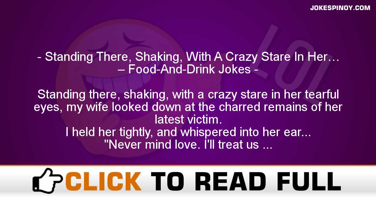 Standing There, Shaking, With A Crazy Stare In Her… – Food-And-Drink Jokes