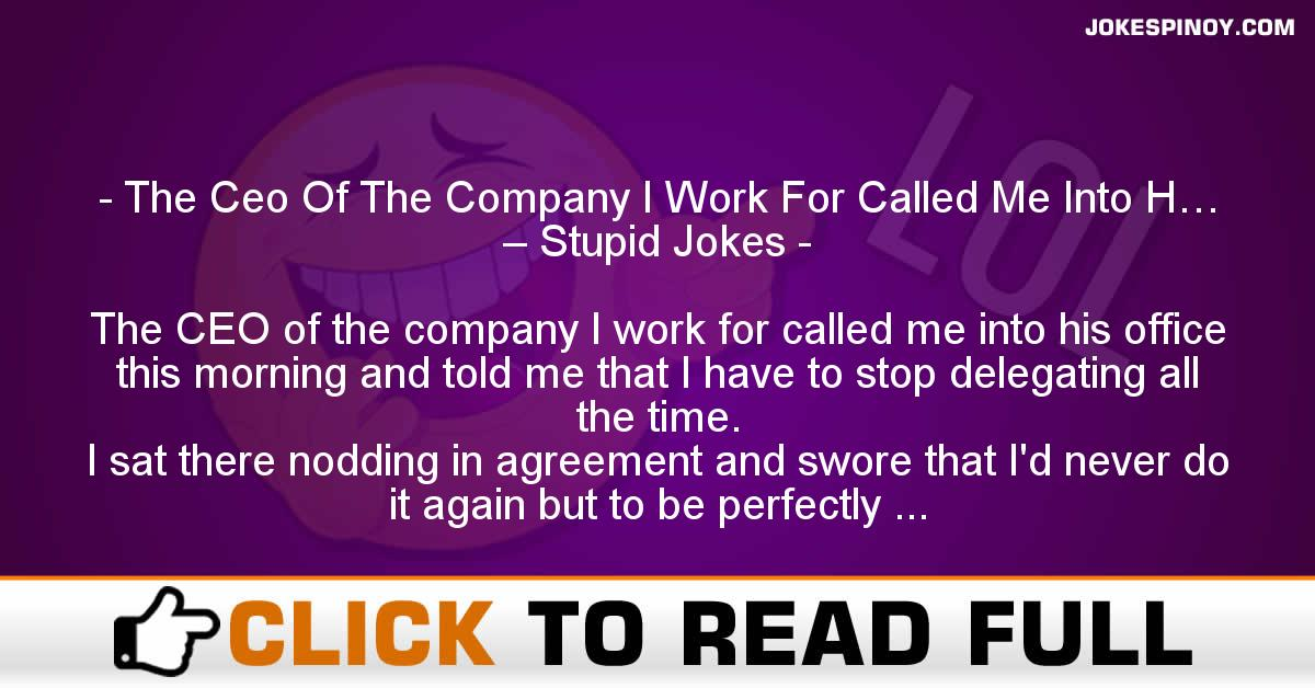 The Ceo Of The Company I Work For Called Me Into H… – Stupid Jokes