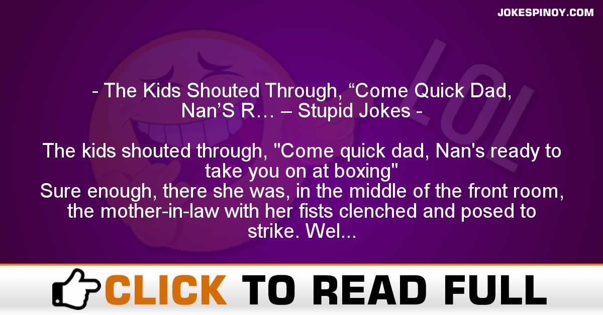 "The Kids Shouted Through, ""Come Quick Dad, Nan'S R… – Stupid Jokes"