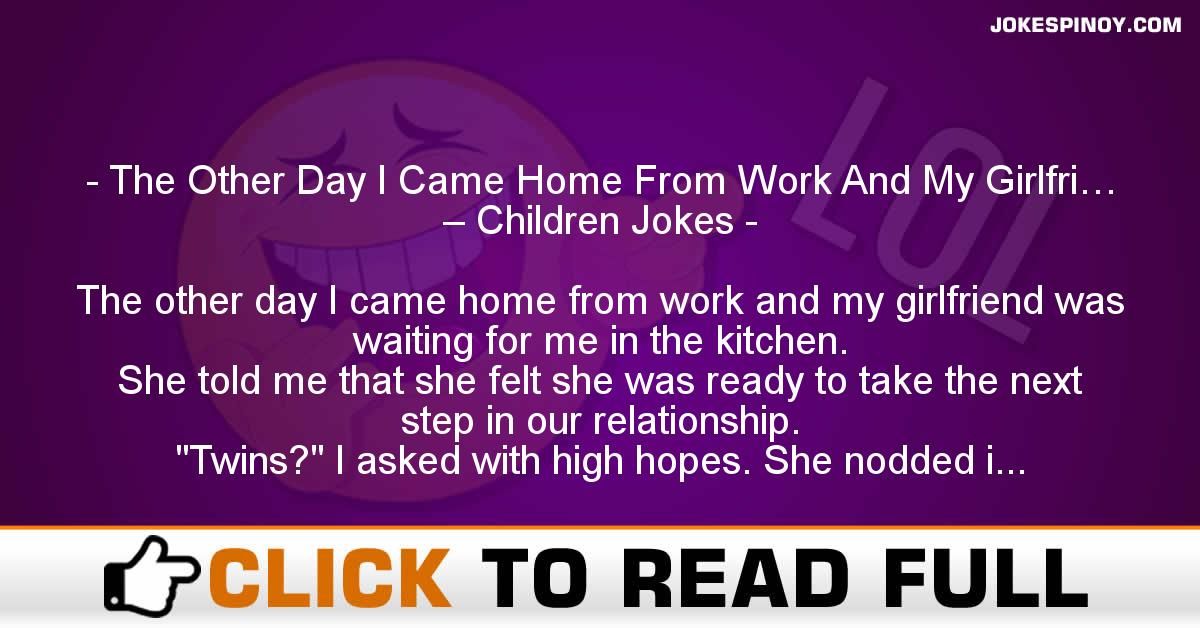 The Other Day I Came Home From Work And My Girlfri… – Children Jokes