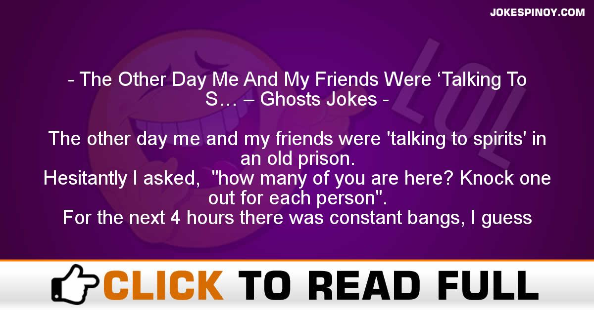 The Other Day Me And My Friends Were 'Talking To S… – Ghosts Jokes
