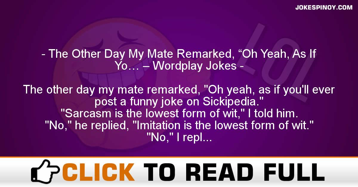 "The Other Day My Mate Remarked, ""Oh Yeah, As If Yo… – Wordplay Jokes"