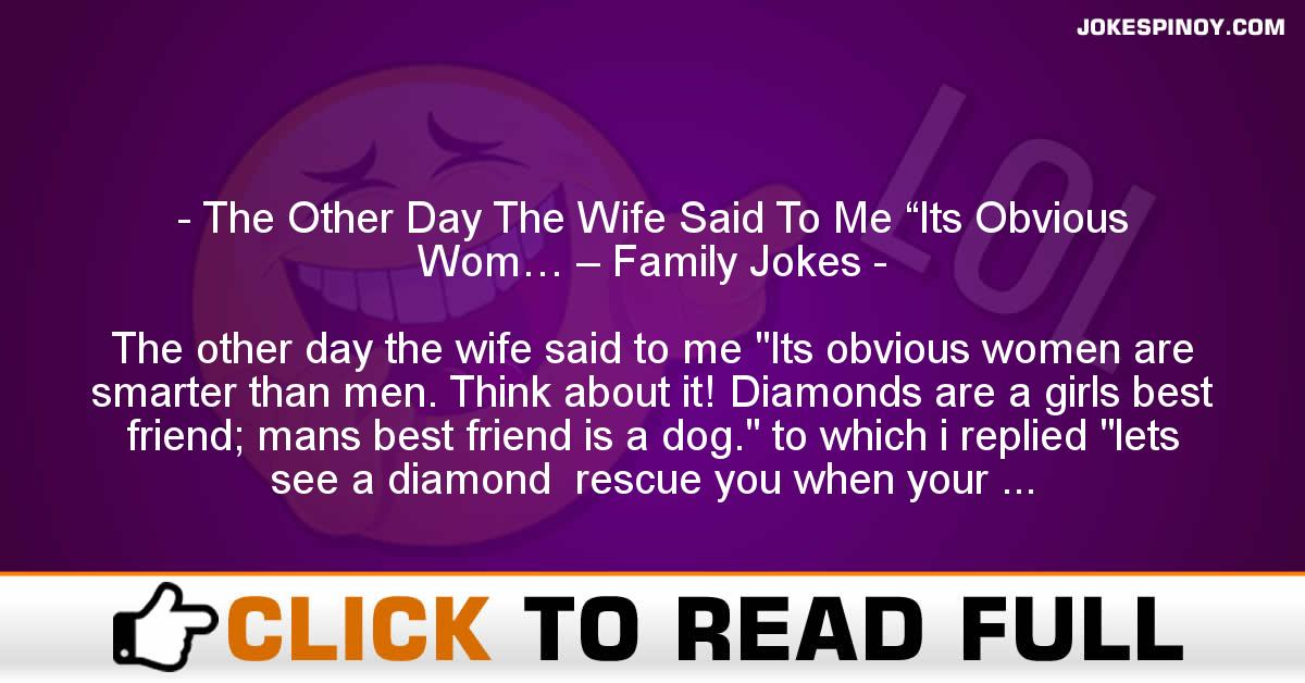 "The Other Day The Wife Said To Me ""Its Obvious Wom… – Family Jokes"