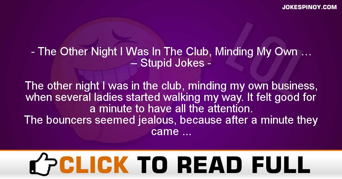 The Other Night I Was In The Club, Minding My Own … – Stupid Jokes