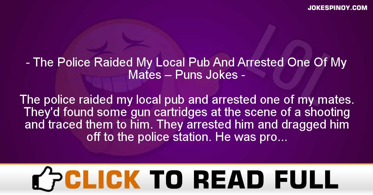 The Police Raided My Local Pub And Arrested One Of My Mates – Puns Jokes