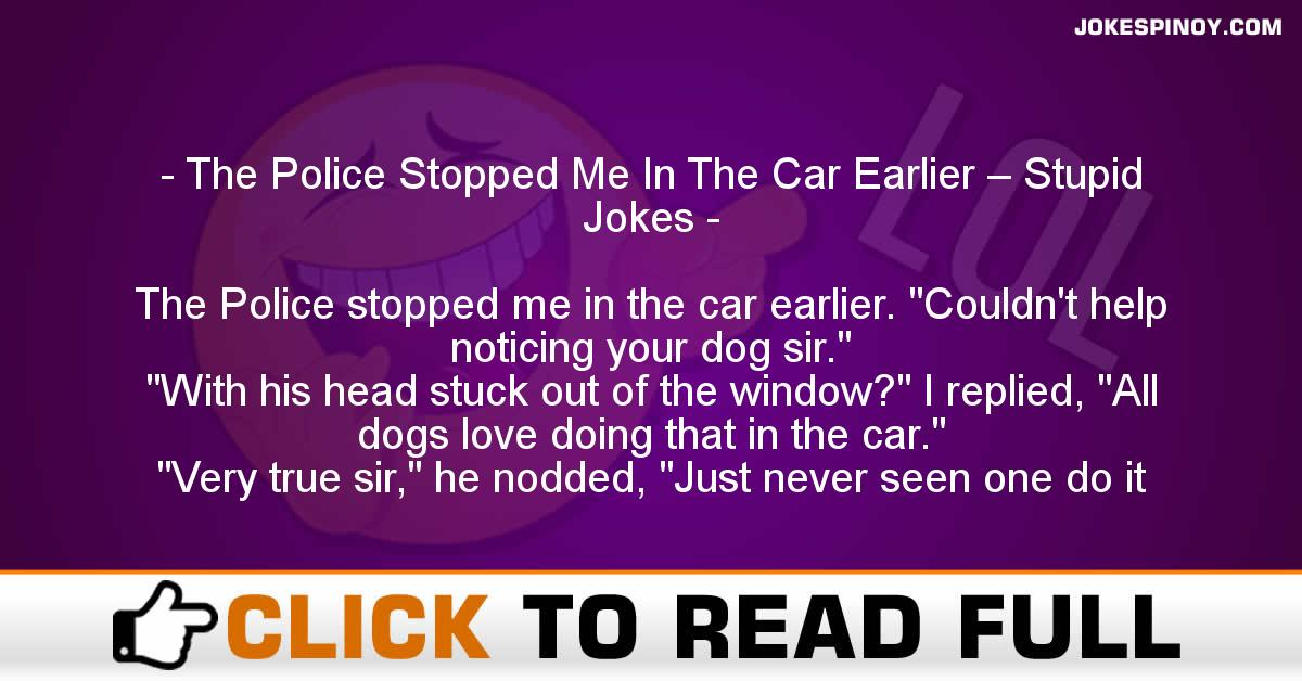 The Police Stopped Me In The Car Earlier – Stupid Jokes