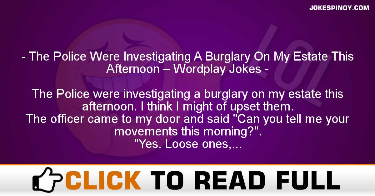 The Police Were Investigating A Burglary On My Estate This Afternoon – Wordplay Jokes