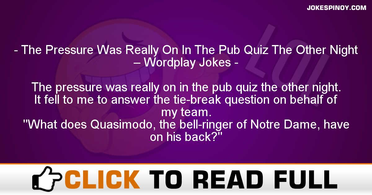 The Pressure Was Really On In The Pub Quiz The Other Night – Wordplay Jokes