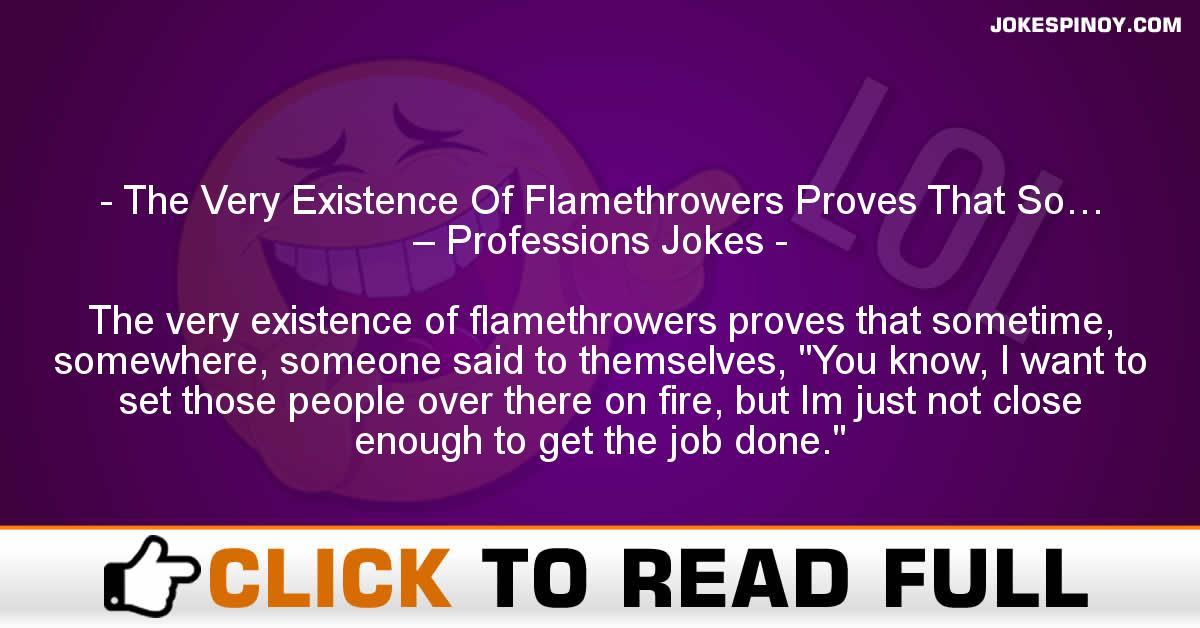 The Very Existence Of Flamethrowers Proves That So… – Professions Jokes
