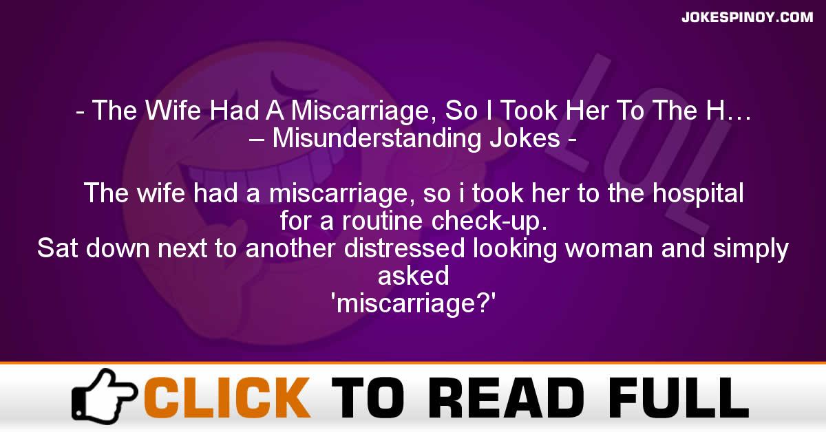 The Wife Had A Miscarriage, So I Took Her To The H… – Misunderstanding Jokes