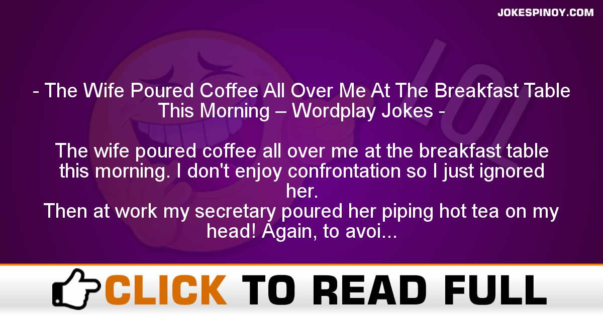 The Wife Poured Coffee All Over Me At The Breakfast Table This Morning – Wordplay Jokes