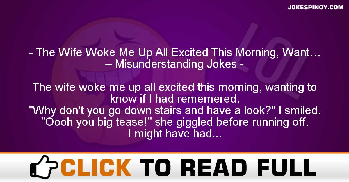 The Wife Woke Me Up All Excited This Morning, Want… – Misunderstanding Jokes